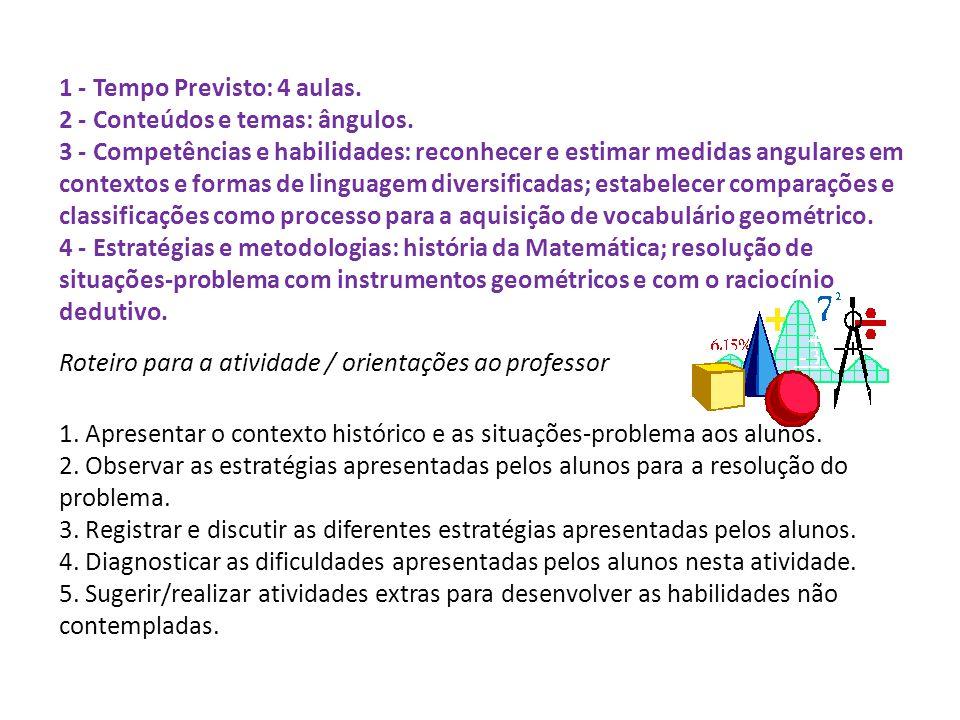 1 - Tempo Previsto: 4 aulas. 2 - Conteúdos e temas: ângulos. 3 - Competências e habilidades: reconhecer e estimar medidas angulares em contextos e for