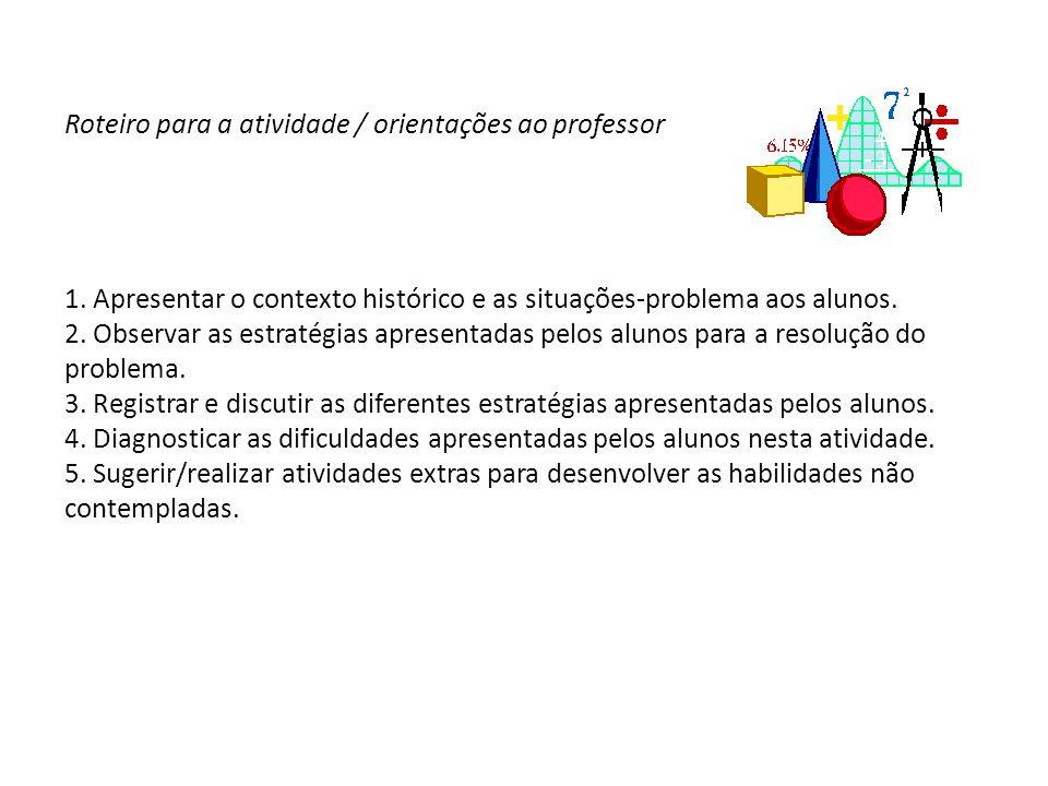 Roteiro para a atividade / orientações ao professor 1. Apresentar o contexto histórico e as situações-problema aos alunos. 2. Observar as estratégias