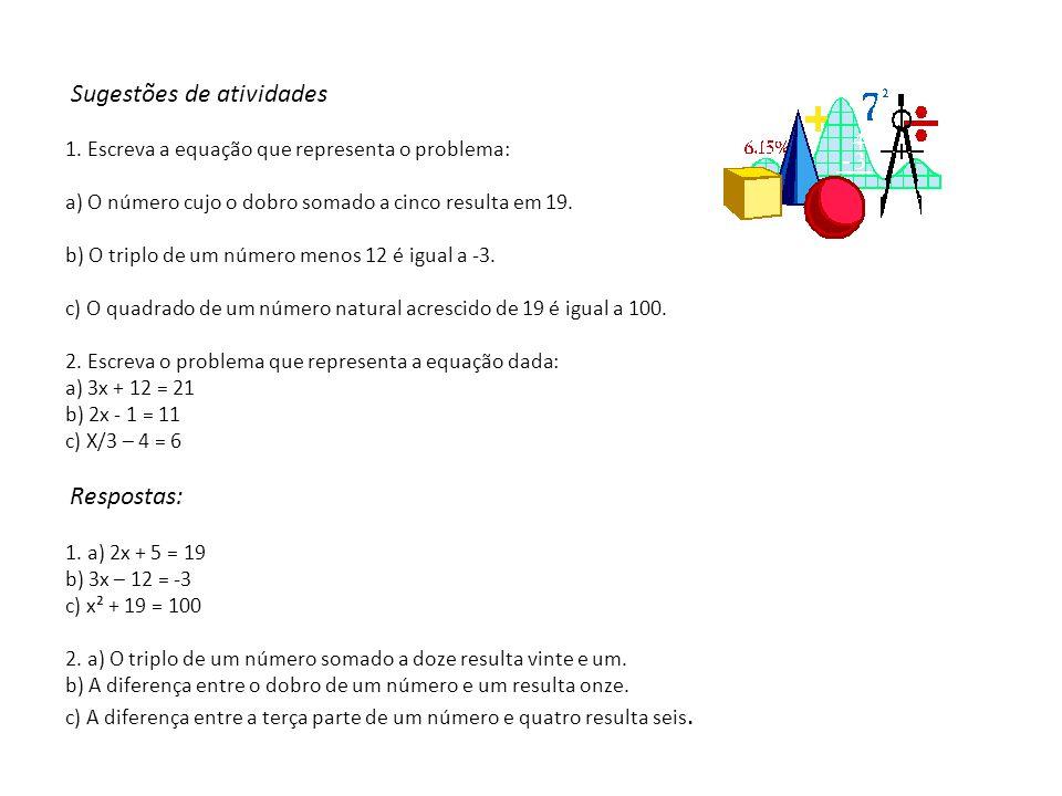 Sugestões de atividades 1. Escreva a equação que representa o problema: a) O número cujo o dobro somado a cinco resulta em 19. b) O triplo de um númer