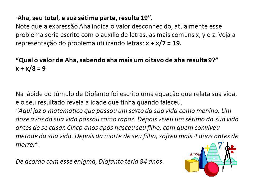 Aha, seu total, e sua sétima parte, resulta 19. Note que a expressão Aha indica o valor desconhecido, atualmente esse problema seria escrito com o aux