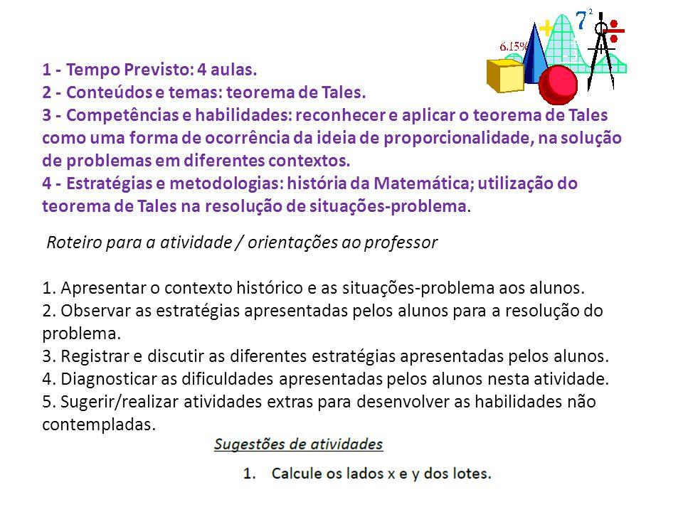 1 - Tempo Previsto: 4 aulas. 2 - Conteúdos e temas: teorema de Tales. 3 - Competências e habilidades: reconhecer e aplicar o teorema de Tales como uma