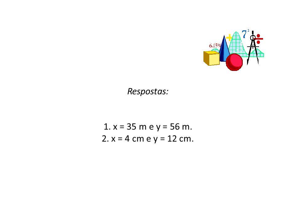 Respostas: 1. x = 35 m e y = 56 m. 2. x = 4 cm e y = 12 cm.