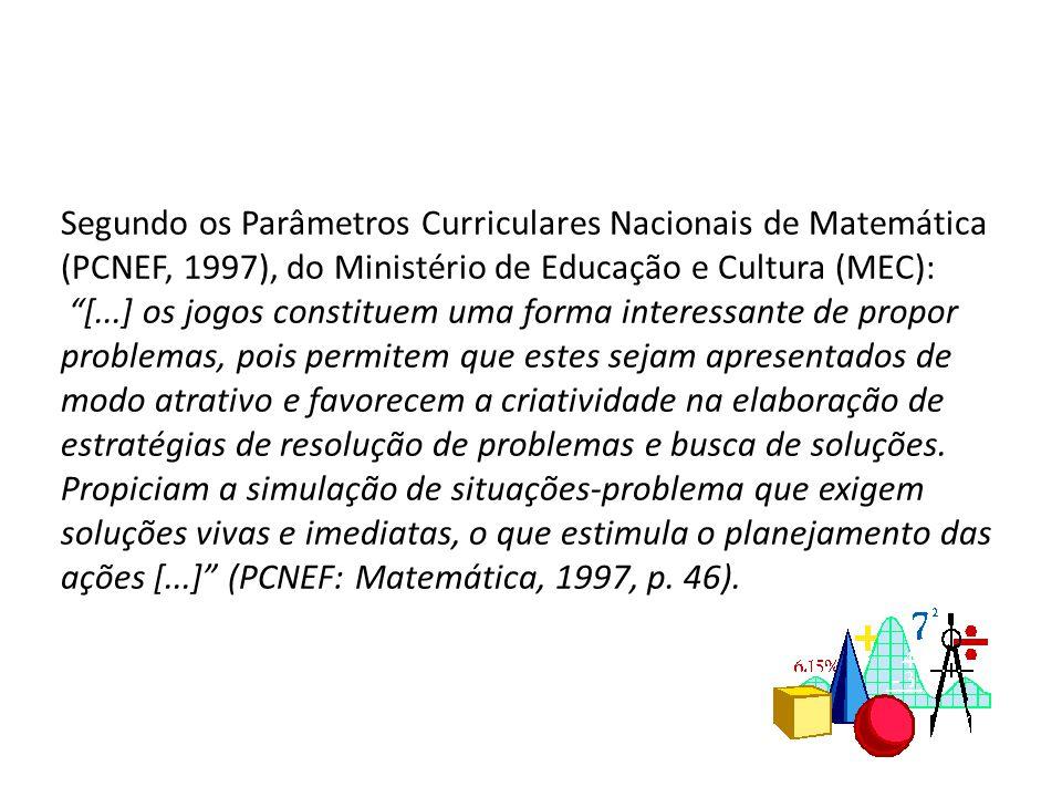 Segundo os Parâmetros Curriculares Nacionais de Matemática (PCNEF, 1997), do Ministério de Educação e Cultura (MEC): [...] os jogos constituem uma for