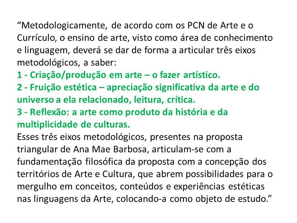 Metodologicamente, de acordo com os PCN de Arte e o Currículo, o ensino de arte, visto como área de conhecimento e linguagem, deverá se dar de forma a