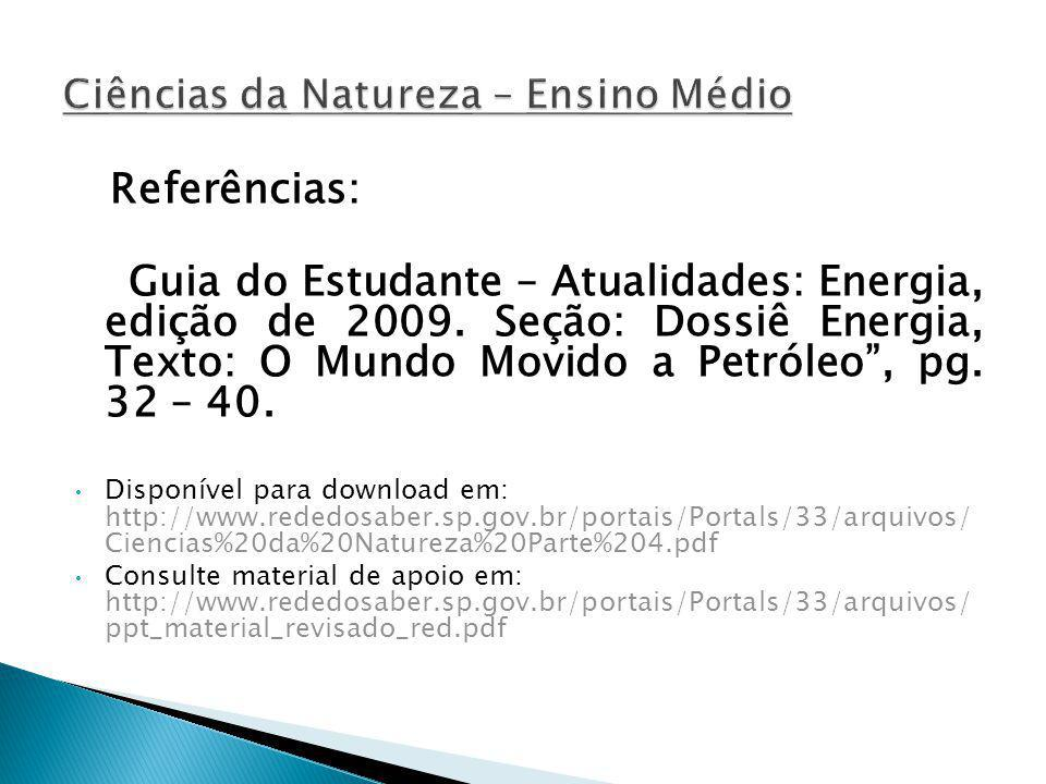 Referências: Guia do Estudante – Atualidades: Energia, edição de 2009. Seção: Dossiê Energia, Texto: O Mundo Movido a Petróleo, pg. 32 – 40. Disponíve