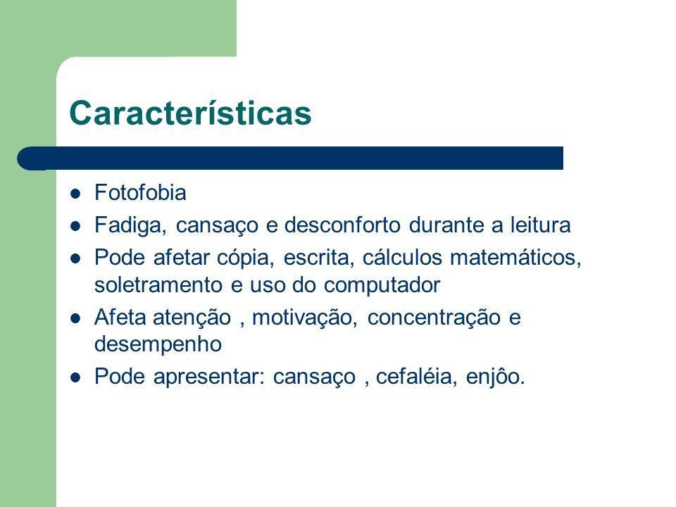 Características Fotofobia Fadiga, cansaço e desconforto durante a leitura Pode afetar cópia, escrita, cálculos matemáticos, soletramento e uso do comp