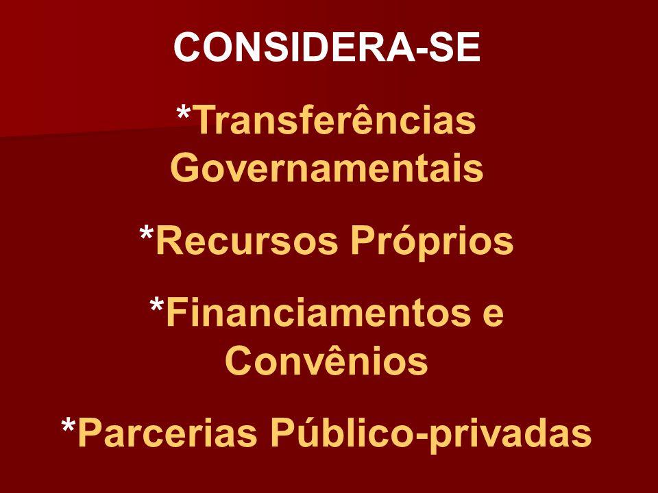 CONSIDERA-SE *Transferências Governamentais *Recursos Próprios *Financiamentos e Convênios *Parcerias Público-privadas