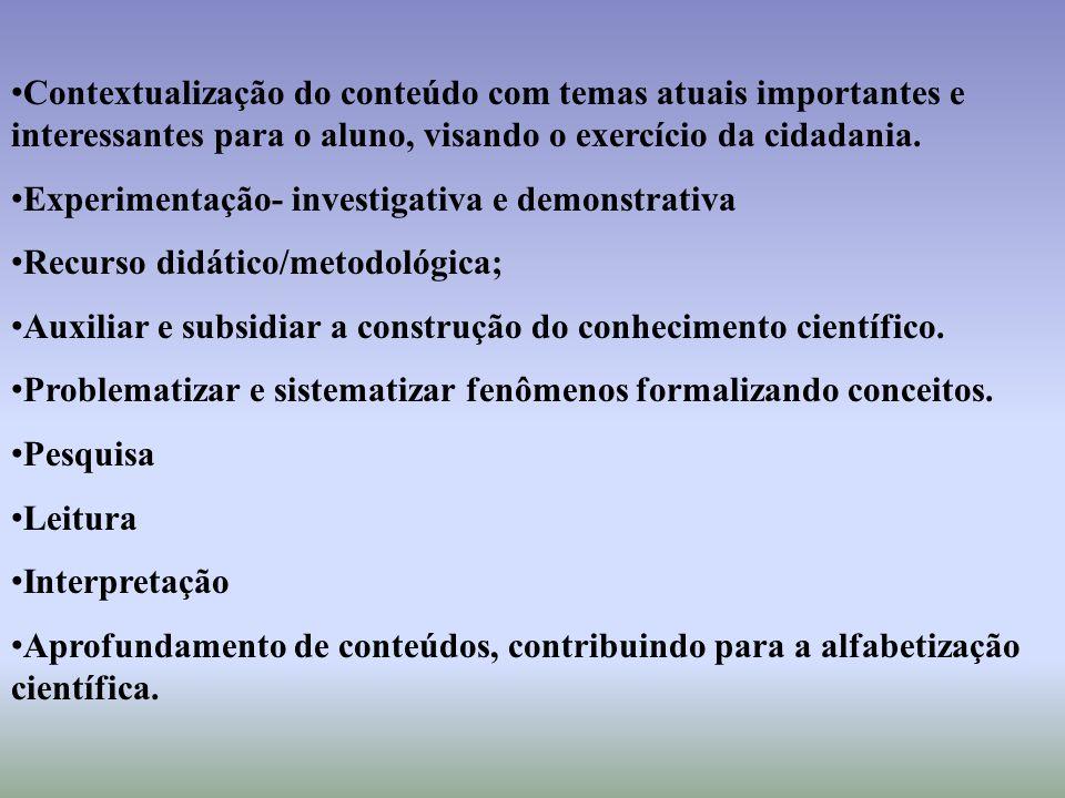 Contextualização do conteúdo com temas atuais importantes e interessantes para o aluno, visando o exercício da cidadania. Experimentação- investigativ