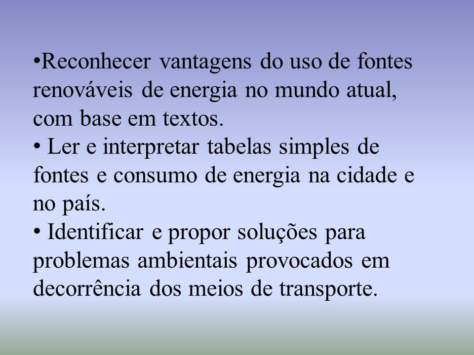 Reconhecer vantagens do uso de fontes renováveis de energia no mundo atual, com base em textos. Ler e interpretar tabelas simples de fontes e consumo
