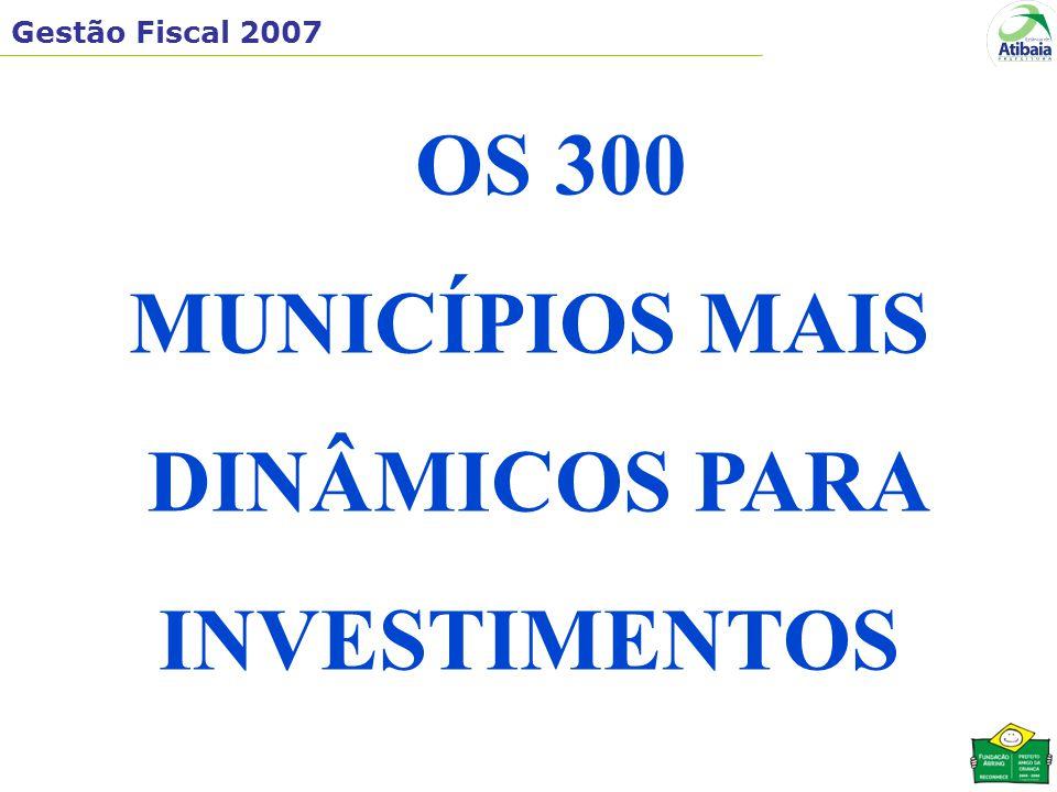 Gestão Fiscal 2007 OS 300 MUNICÍPIOS MAIS DINÂMICOS PARA INVESTIMENTOS