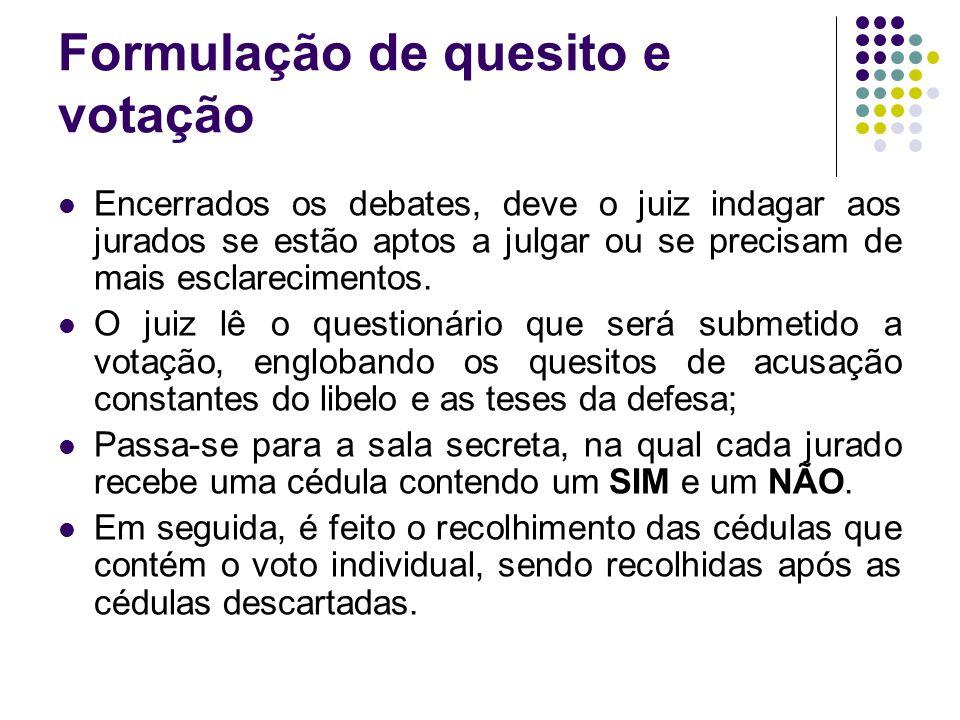 Formulação de quesito e votação Encerrados os debates, deve o juiz indagar aos jurados se estão aptos a julgar ou se precisam de mais esclarecimentos.