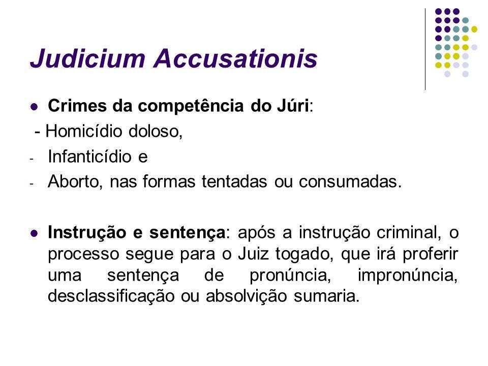 Judicium Accusationis Crimes da competência do Júri: - Homicídio doloso, - Infanticídio e - Aborto, nas formas tentadas ou consumadas. Instrução e sen