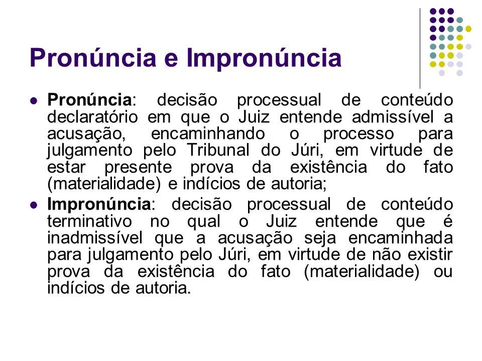 Pronúncia e Impronúncia Pronúncia: decisão processual de conteúdo declaratório em que o Juiz entende admissível a acusação, encaminhando o processo pa