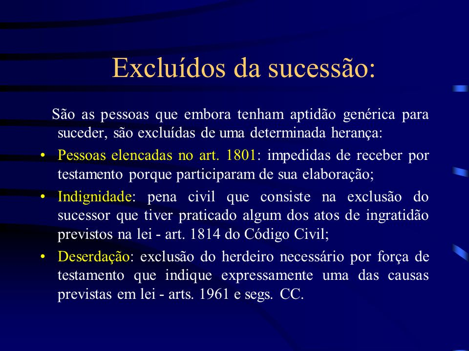 Excluídos da sucessão: São as pessoas que embora tenham aptidão genérica para suceder, são excluídas de uma determinada herança: Pessoas elencadas no