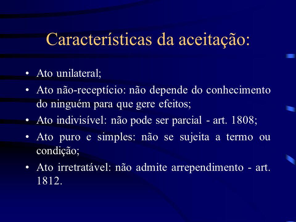 Características da aceitação: Ato unilateral; Ato não-receptício: não depende do conhecimento do ninguém para que gere efeitos; Ato indivisível: não p