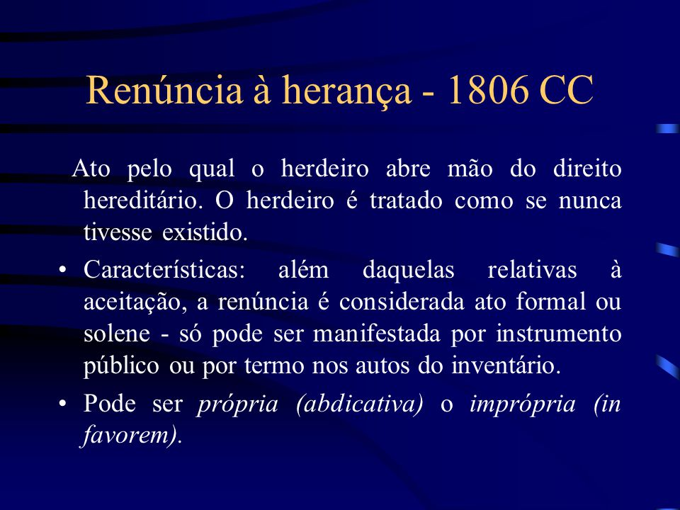 Renúncia à herança - 1806 CC Ato pelo qual o herdeiro abre mão do direito hereditário. O herdeiro é tratado como se nunca tivesse existido. Caracterís