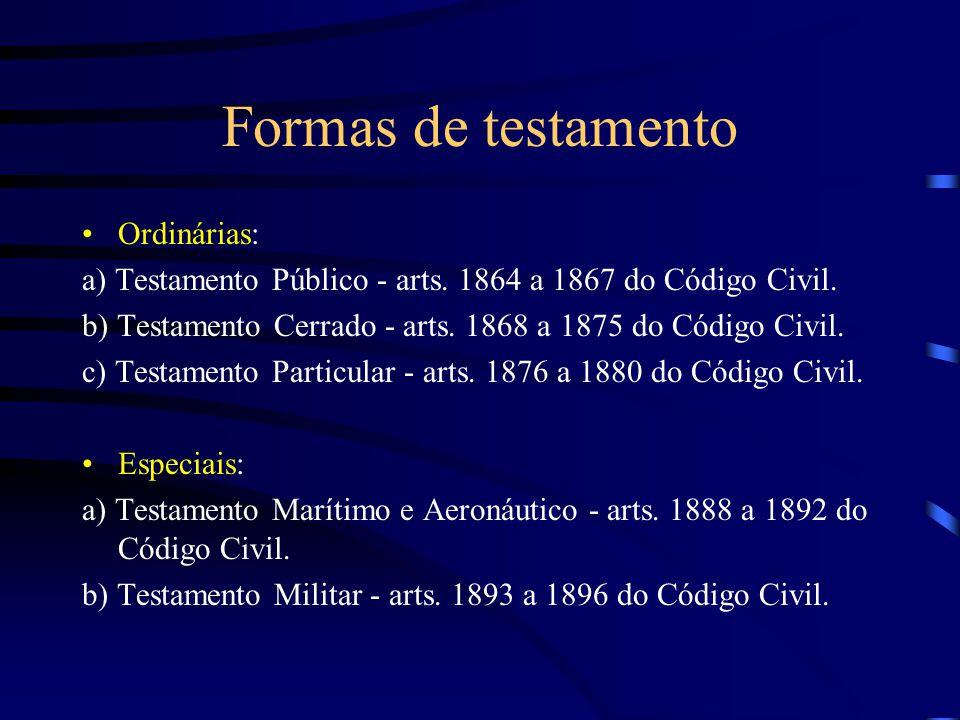 Formas de testamento Ordinárias: a) Testamento Público - arts. 1864 a 1867 do Código Civil. b) Testamento Cerrado - arts. 1868 a 1875 do Código Civil.