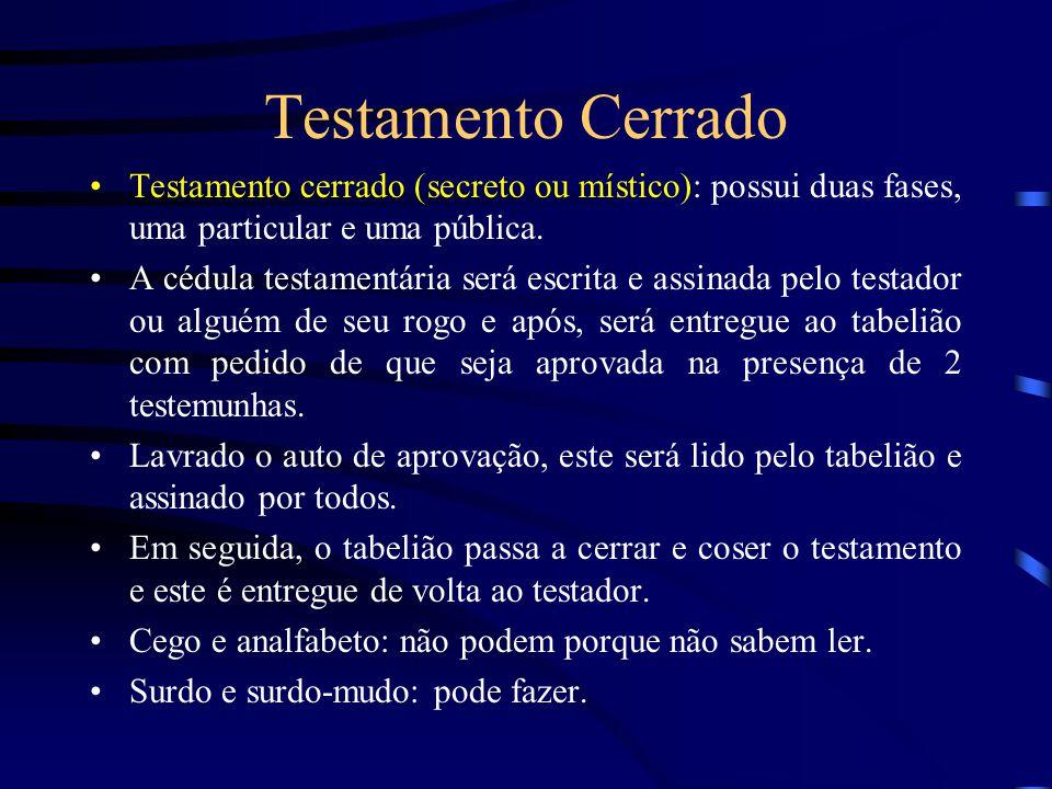 Testamento Cerrado Testamento cerrado (secreto ou místico): possui duas fases, uma particular e uma pública. A cédula testamentária será escrita e ass