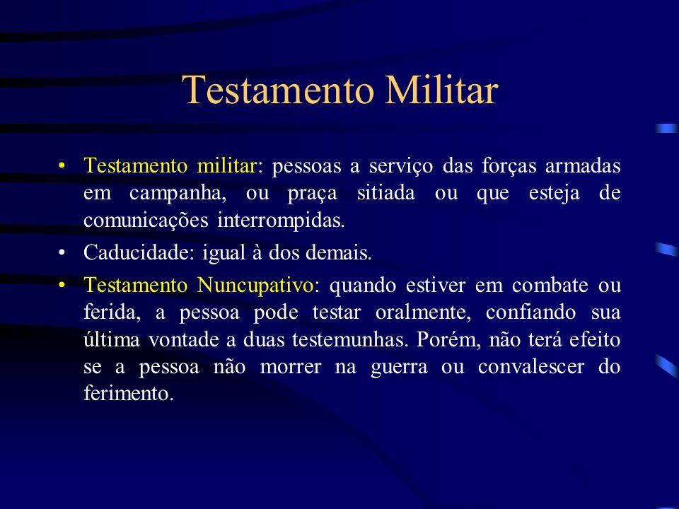 Testamento Militar Testamento militar: pessoas a serviço das forças armadas em campanha, ou praça sitiada ou que esteja de comunicações interrompidas.