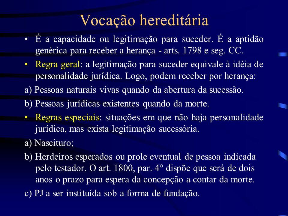 Vocação hereditária É a capacidade ou legitimação para suceder. É a aptidão genérica para receber a herança - arts. 1798 e seg. CC. Regra geral: a leg