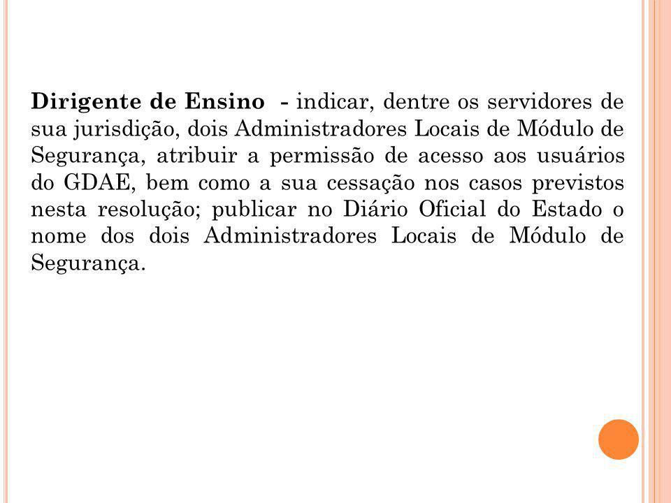 Dirigente de Ensino - indicar, dentre os servidores de sua jurisdição, dois Administradores Locais de Módulo de Segurança, atribuir a permissão de ace