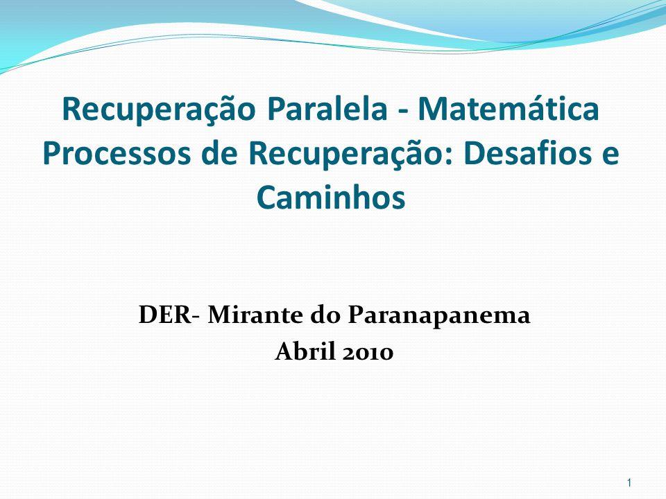 Recuperação Paralela - Matemática Processos de Recuperação: Desafios e Caminhos DER- Mirante do Paranapanema Abril 2010 1