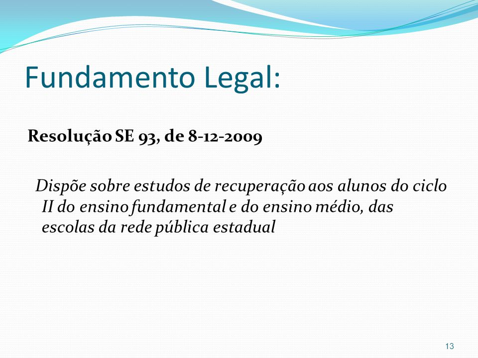 Fundamento Legal: Resolução SE 93, de 8-12-2009 Dispõe sobre estudos de recuperação aos alunos do ciclo II do ensino fundamental e do ensino médio, das escolas da rede pública estadual 13