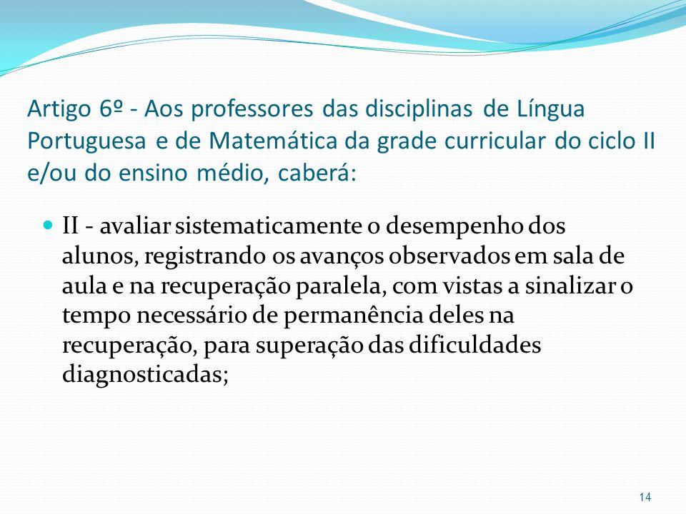 Artigo 6º - Aos professores das disciplinas de Língua Portuguesa e de Matemática da grade curricular do ciclo II e/ou do ensino médio, caberá: II - av