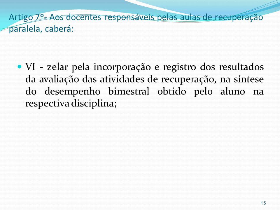 Artigo 7º- Aos docentes responsáveis pelas aulas de recuperação paralela, caberá: VI - zelar pela incorporação e registro dos resultados da avaliação das atividades de recuperação, na síntese do desempenho bimestral obtido pelo aluno na respectiva disciplina; 15