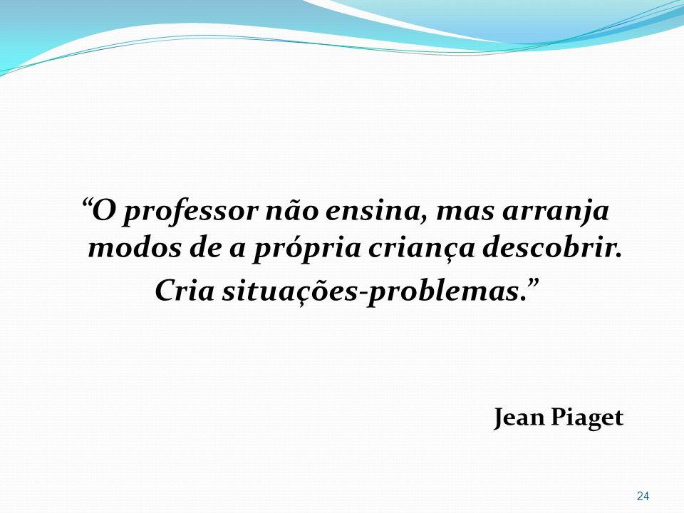 O professor não ensina, mas arranja modos de a própria criança descobrir. Cria situações-problemas. Jean Piaget 24