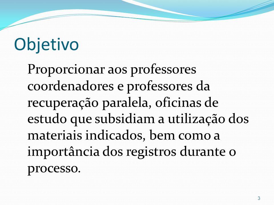 Objetivo Proporcionar aos professores coordenadores e professores da recuperação paralela, oficinas de estudo que subsidiam a utilização dos materiais indicados, bem como a importância dos registros durante o processo.