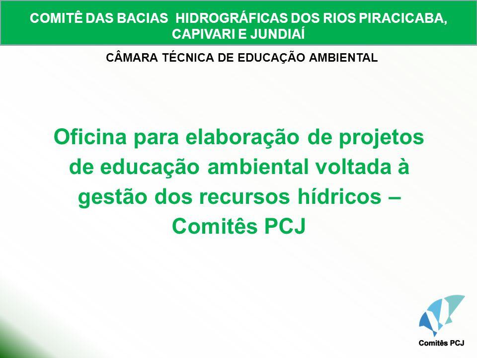 COMITÊ DAS BACIAS HIDROGRÁFICAS DOS RIOS PIRACICABA, CAPIVARI E JUNDIAÍ CÂMARA TÉCNICA DE EDUCAÇÃO AMBIENTAL Oficina para elaboração de projetos de ed