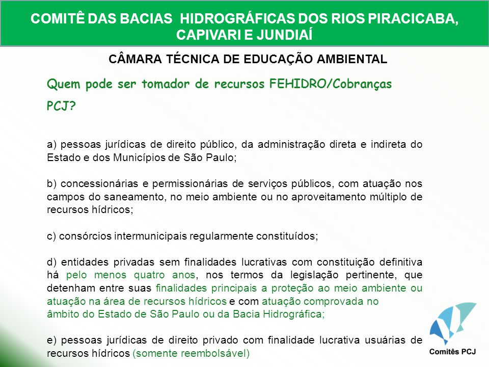 COMITÊ DAS BACIAS HIDROGRÁFICAS DOS RIOS PIRACICABA, CAPIVARI E JUNDIAÍ CÂMARA TÉCNICA DE EDUCAÇÃO AMBIENTAL Quem pode ser tomador de recursos FEHIDRO