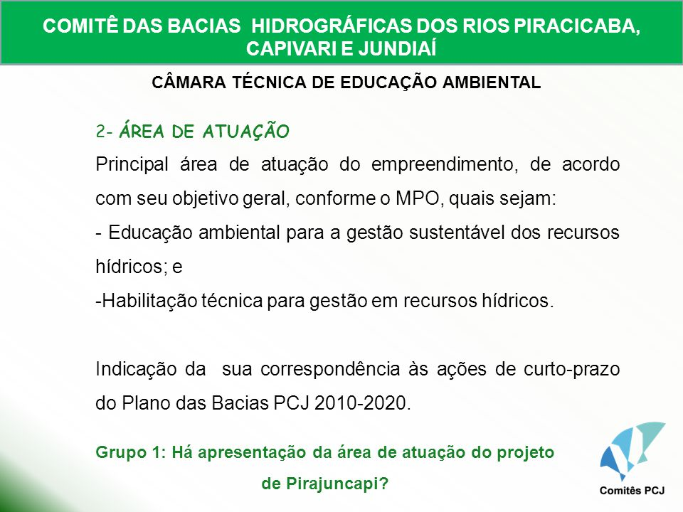 COMITÊ DAS BACIAS HIDROGRÁFICAS DOS RIOS PIRACICABA, CAPIVARI E JUNDIAÍ CÂMARA TÉCNICA DE EDUCAÇÃO AMBIENTAL 3- INTRODUÇÃO (Em que cenário está inserido o problema?) - Texto sucinto, claro e objetivo - cenário do empreendimento (realidade socioambiental local); - Informações gerais sobre o local; - Identificação do problema – descrição detalhada dos problemas e carências sobre os quais o projeto pretende atuar, contextualizando com as informações gerais.