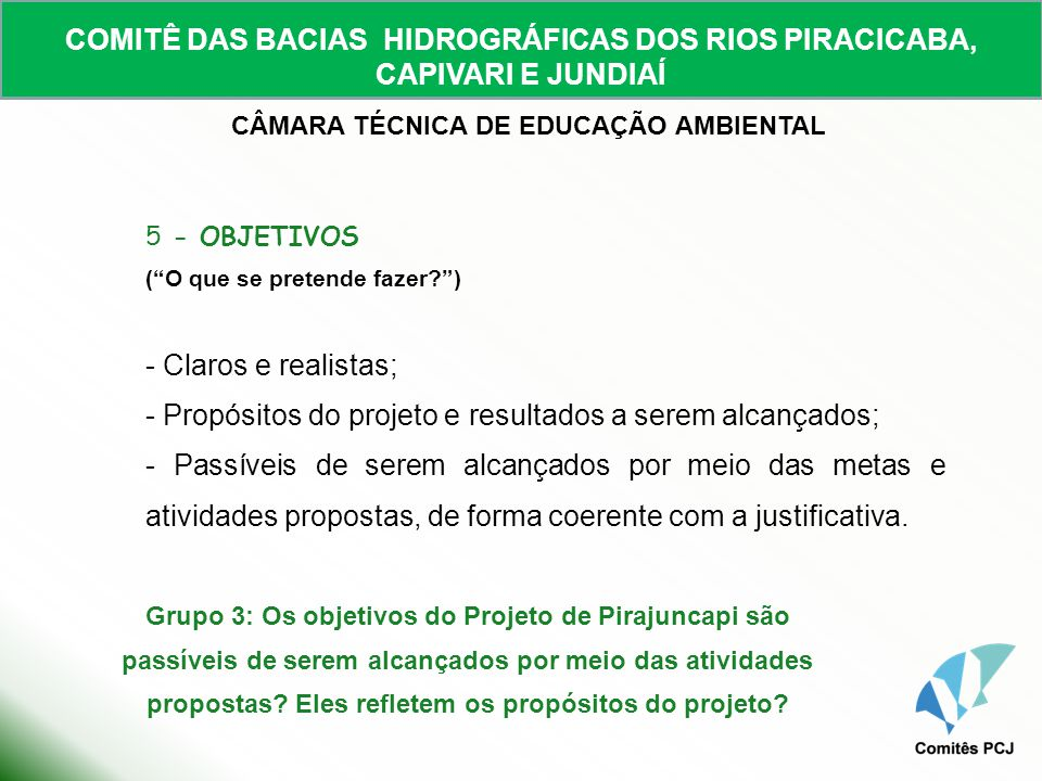 COMITÊ DAS BACIAS HIDROGRÁFICAS DOS RIOS PIRACICABA, CAPIVARI E JUNDIAÍ CÂMARA TÉCNICA DE EDUCAÇÃO AMBIENTAL 5.1 - OBJETIVO GERAL - Benefícios amplos a serem alcançados com a realização do projeto - genéricos e de longo prazo; 5.2 - OBJETIVOS ESPECÍFICOS - Detalhamentos do objetivo geral; - Tangíveis e concretos, bem delimitados e passíveis de serem verificados; - Alcançáveis por meio das atividades desenvolvidas a médio e curto prazo; - Clara correspondência com os resultados esperados.