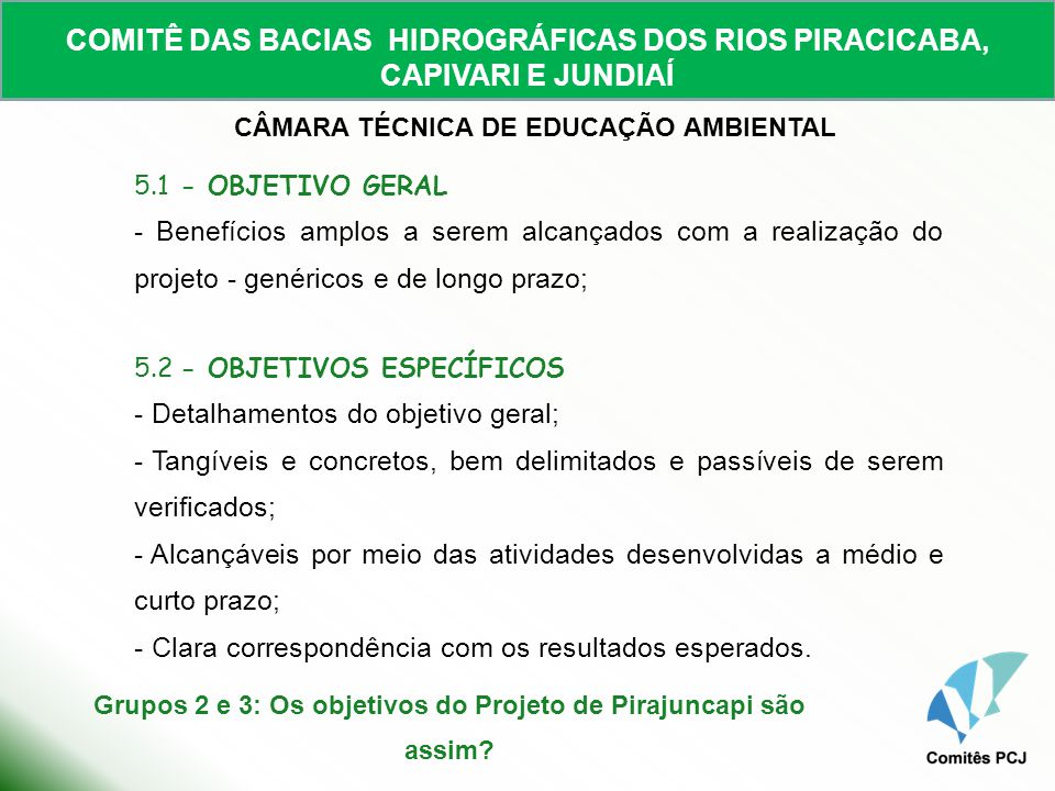 COMITÊ DAS BACIAS HIDROGRÁFICAS DOS RIOS PIRACICABA, CAPIVARI E JUNDIAÍ CÂMARA TÉCNICA DE EDUCAÇÃO AMBIENTAL 6 - PÚBLICO-ALVO (Quem são os beneficiários do empreendimento?) -Público diretamente beneficiado pelo empreendimento; - Coerente com as metas e resultados almejados; - Se for o caso, indicação de beneficiários indiretamente atingidos pelo empreendimento.