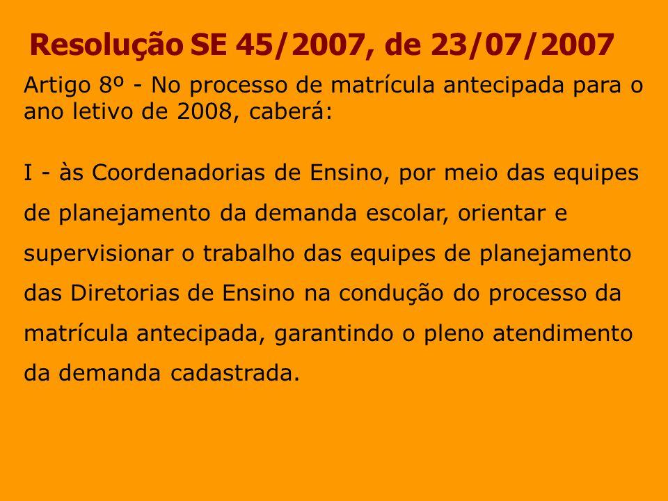 Resolução SE 45/2007, de 23/07/2007 Artigo 8º - No processo de matrícula antecipada para o ano letivo de 2008, caberá: I - às Coordenadorias de Ensino