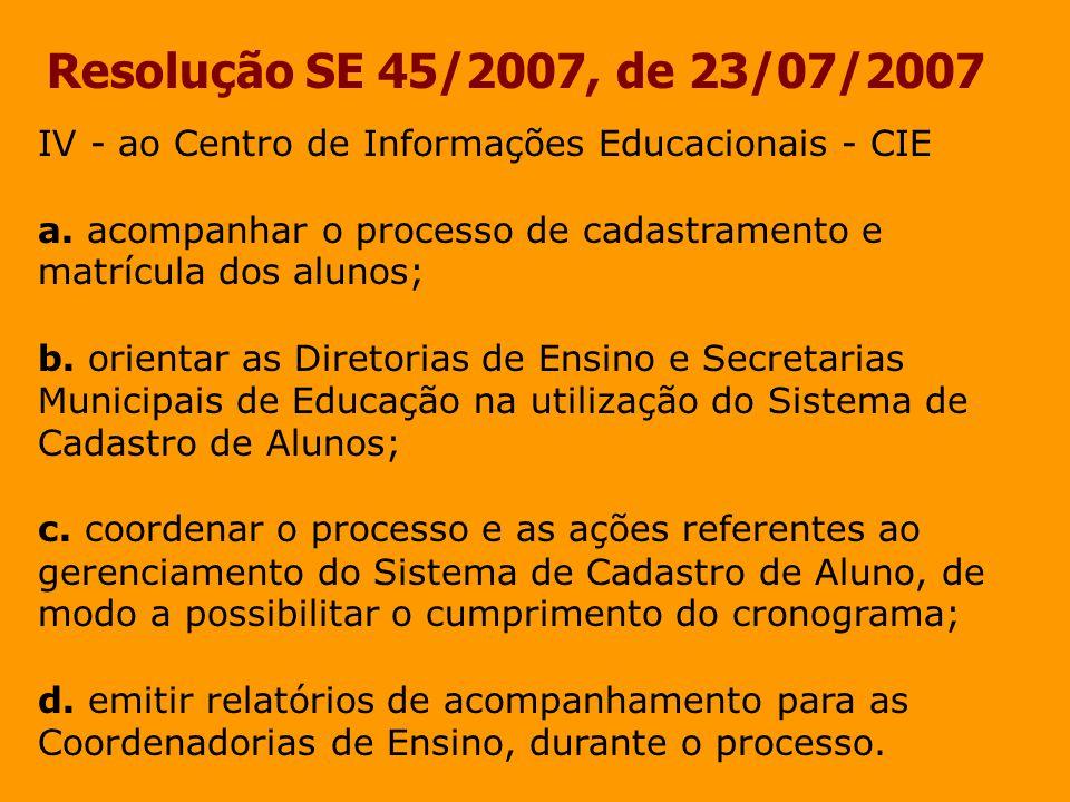 Resolução SE 45/2007, de 23/07/2007 IV - ao Centro de Informações Educacionais - CIE a. acompanhar o processo de cadastramento e matrícula dos alunos;