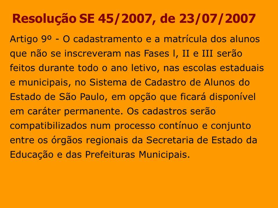 Resolução SE 45/2007, de 23/07/2007 Artigo 9º - O cadastramento e a matrícula dos alunos que não se inscreveram nas Fases l, II e III serão feitos dur