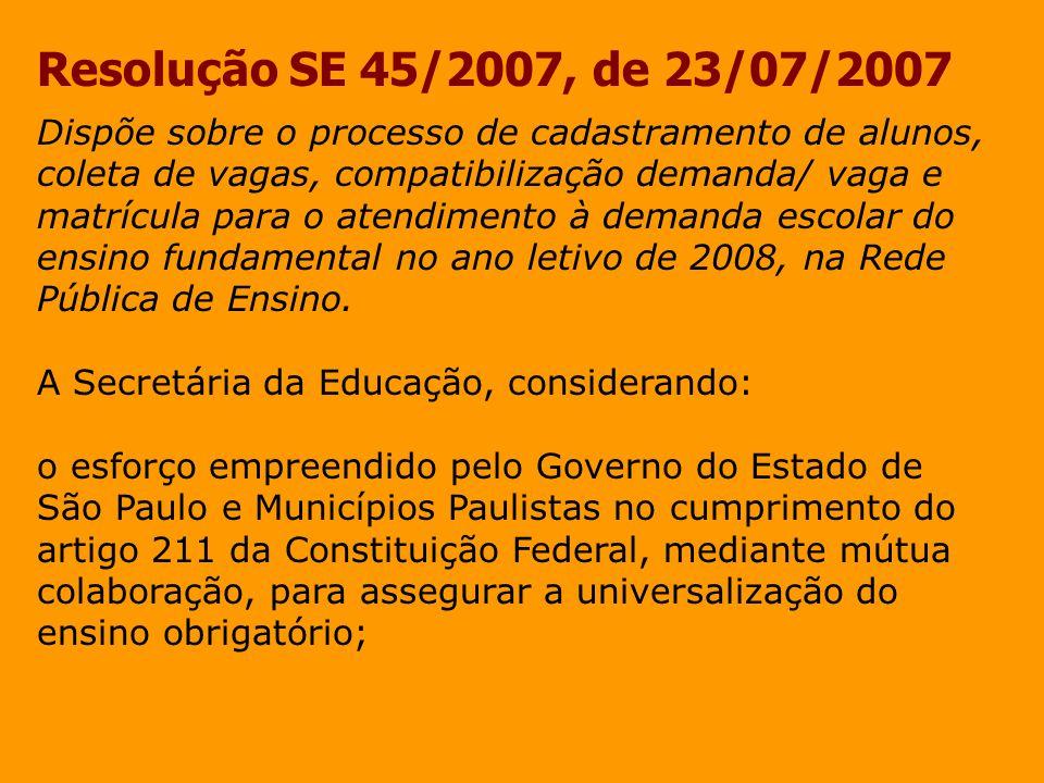 Resolução SE 45/2007, de 23/07/2007 o Decreto Nº 40.290, de 31 de agosto de 1995 que institui o Cadastramento Geral de Alunos do Estado de São Paulo e a Deliberação CEE Nº 02/00 que dispõe sobre o cadastramento geral dos alunos; a formação da Rede Pública de Ensino, composta pela integração das redes municipais e da rede estadual, visando a acomodar integralmente a demanda do ensino fundamental; a continuidade do processo de planejamento antecipado para atendimento adequado na Rede Pública de Ensino, resolve: