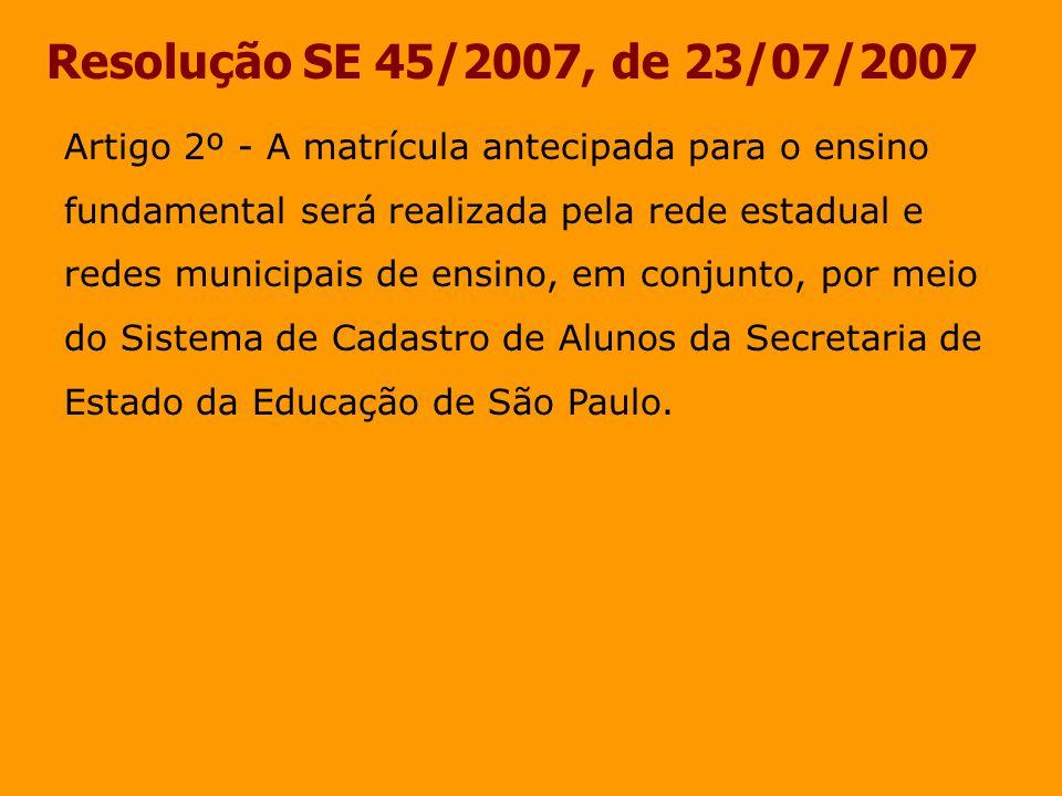 Resolução SE 45/2007, de 23/07/2007 Artigo 2º - A matrícula antecipada para o ensino fundamental será realizada pela rede estadual e redes municipais