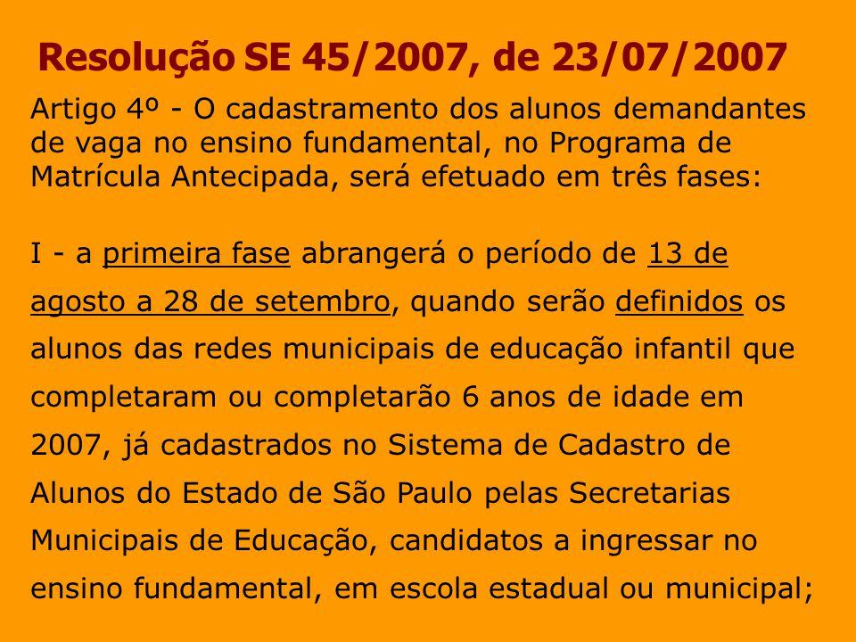Resolução SE 45/2007, de 23/07/2007 Artigo 9º - O cadastramento e a matrícula dos alunos que não se inscreveram nas Fases l, II e III serão feitos durante todo o ano letivo, nas escolas estaduais e municipais, no Sistema de Cadastro de Alunos do Estado de São Paulo, em opção que ficará disponível em caráter permanente.