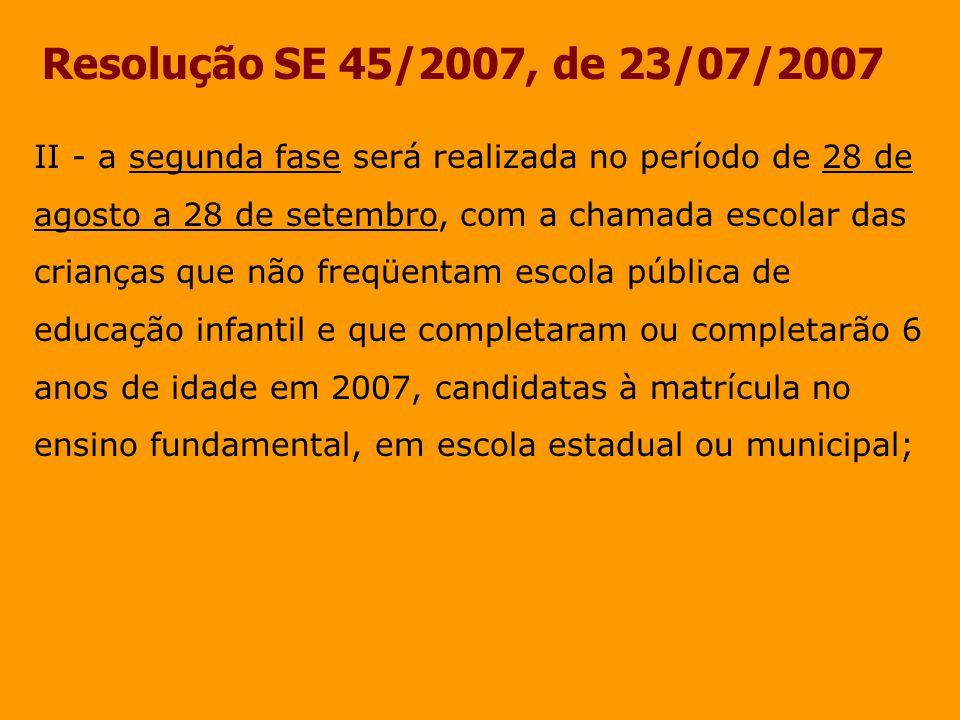 Resolução SE 45/2007, de 23/07/2007 II - a segunda fase será realizada no período de 28 de agosto a 28 de setembro, com a chamada escolar das crianças