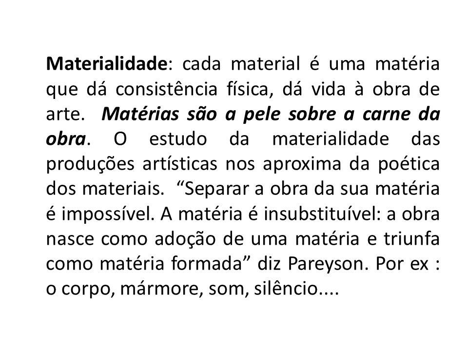 Materialidade: cada material é uma matéria que dá consistência física, dá vida à obra de arte. Matérias são a pele sobre a carne da obra. O estudo da