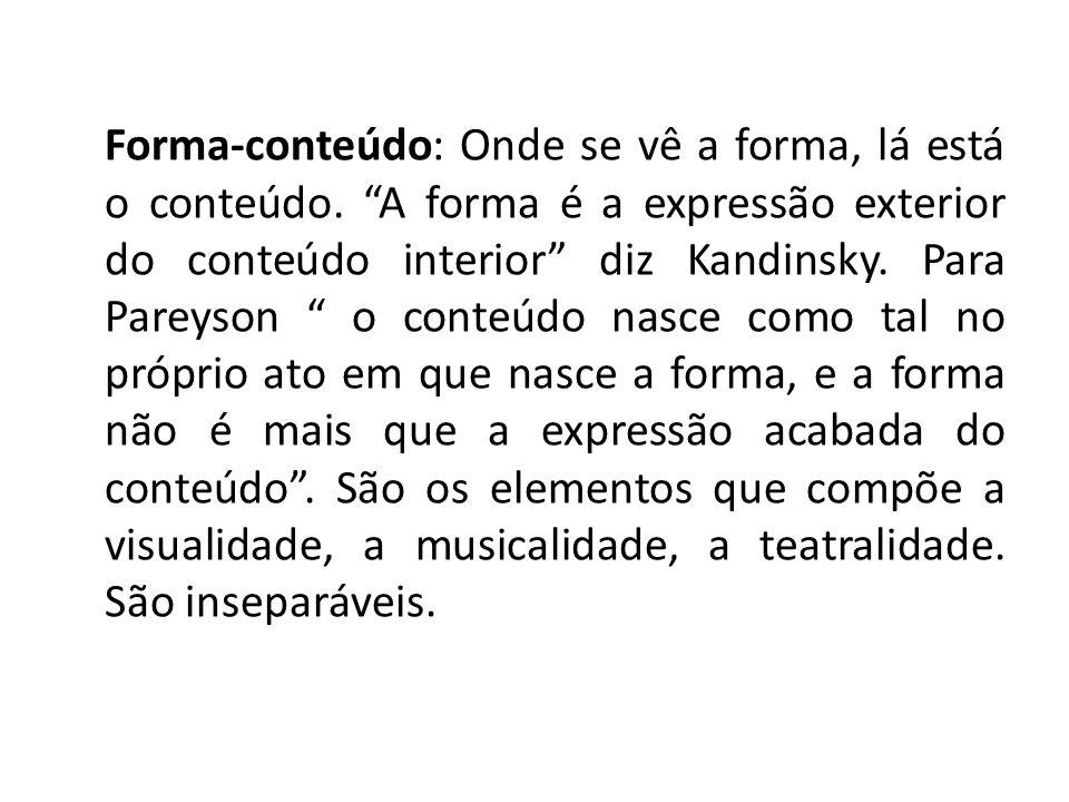 Forma-conteúdo: Onde se vê a forma, lá está o conteúdo. A forma é a expressão exterior do conteúdo interior diz Kandinsky. Para Pareyson o conteúdo na