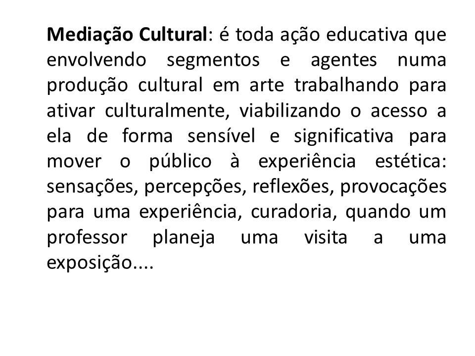 Mediação Cultural: é toda ação educativa que envolvendo segmentos e agentes numa produção cultural em arte trabalhando para ativar culturalmente, viab