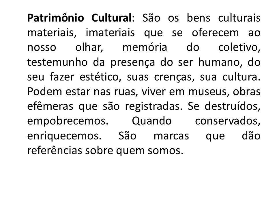 Patrimônio Cultural: São os bens culturais materiais, imateriais que se oferecem ao nosso olhar, memória do coletivo, testemunho da presença do ser hu