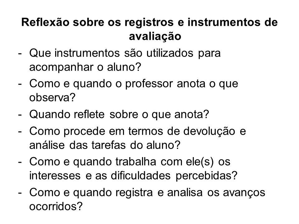 Reflexão sobre os registros e instrumentos de avaliação -Que instrumentos são utilizados para acompanhar o aluno? -Como e quando o professor anota o q