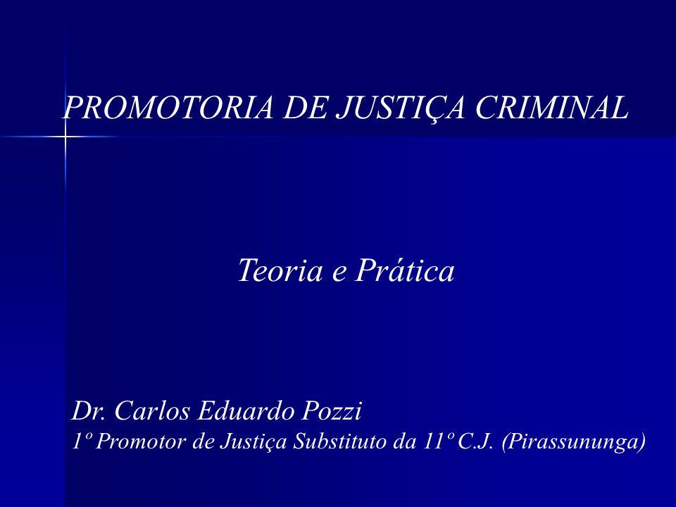 PROMOTORIA DE JUSTIÇA CRIMINAL Teoria e Prática Dr. Carlos Eduardo Pozzi 1º Promotor de Justiça Substituto da 11º C.J. (Pirassununga)