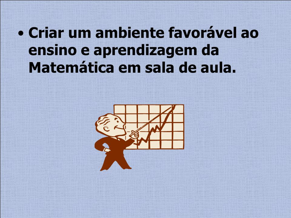 Criar um ambiente favorável ao ensino e aprendizagem da Matemática em sala de aula.